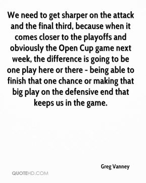 Greg Vanney - We need to get sharper on the attack and the final third, because when it comes closer to the playoffs and obviously the Open Cup game next week, the difference is going to be one play here or there - being able to finish that one chance or making that big play on the defensive end that keeps us in the game.