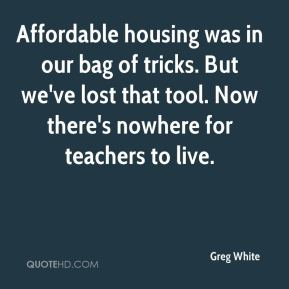 Greg White - Affordable housing was in our bag of tricks. But we've lost that tool. Now there's nowhere for teachers to live.