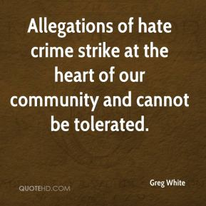 Greg White - Allegations of hate crime strike at the heart of our community and cannot be tolerated.