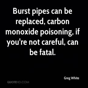 Greg White - Burst pipes can be replaced, carbon monoxide poisoning, if you're not careful, can be fatal.