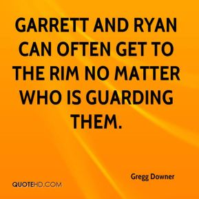 Gregg Downer - Garrett and Ryan can often get to the rim no matter who is guarding them.