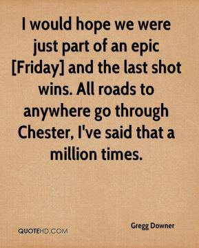 Gregg Downer - I would hope we were just part of an epic [Friday] and the last shot wins. All roads to anywhere go through Chester, I've said that a million times.