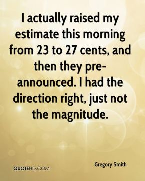 Gregory Smith - I actually raised my estimate this morning from 23 to 27 cents, and then they pre-announced. I had the direction right, just not the magnitude.