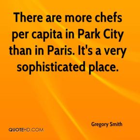 Gregory Smith - There are more chefs per capita in Park City than in Paris. It's a very sophisticated place.