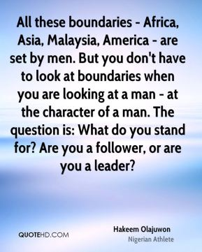 Hakeem Olajuwon - All these boundaries - Africa, Asia, Malaysia, America - are set by men. But you don't have to look at boundaries when you are looking at a man - at the character of a man. The question is: What do you stand for? Are you a follower, or are you a leader?