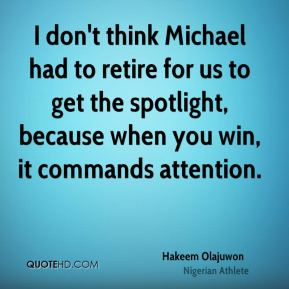 Hakeem Olajuwon - I don't think Michael had to retire for us to get the spotlight, because when you win, it commands attention.