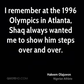 Hakeem Olajuwon - I remember at the 1996 Olympics in Atlanta, Shaq always wanted me to show him steps over and over.
