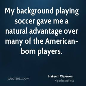 My background playing soccer gave me a natural advantage over many of the American-born players.