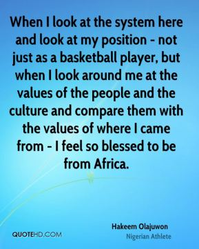 When I look at the system here and look at my position - not just as a basketball player, but when I look around me at the values of the people and the culture and compare them with the values of where I came from - I feel so blessed to be from Africa.