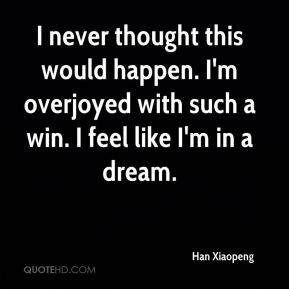 Han Xiaopeng - I never thought this would happen. I'm overjoyed with such a win. I feel like I'm in a dream.
