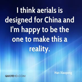 I think aerials is designed for China and I'm happy to be the one to make this a reality.