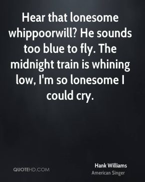 Hear that lonesome whippoorwill? He sounds too blue to fly. The midnight train is whining low, I'm so lonesome I could cry.