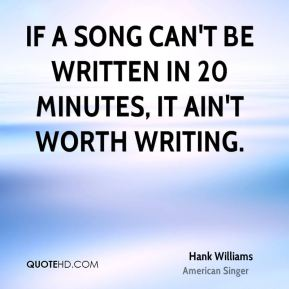 Hank Williams - If a song can't be written in 20 minutes, it ain't worth writing.