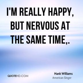 Hank Williams - I'm really happy, but nervous at the same time.