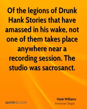 Hank Williams - Of the legions of Drunk Hank Stories that have amassed in his wake, not one of them takes place anywhere near a recording session. The studio was sacrosanct.