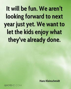It will be fun. We aren't looking forward to next year just yet. We want to let the kids enjoy what they've already done.