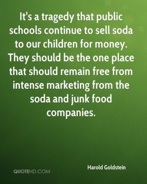 Harold Goldstein - It's a tragedy that public schools continue to sell soda to our children for money. They should be the one place that should remain free from intense marketing from the soda and junk food companies.