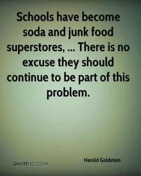 Harold Goldstein - Schools have become soda and junk food superstores, ... There is no excuse they should continue to be part of this problem.