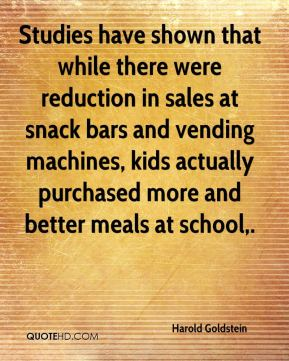Harold Goldstein - Studies have shown that while there were reduction in sales at snack bars and vending machines, kids actually purchased more and better meals at school.