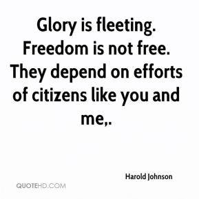 Harold Johnson - Glory is fleeting. Freedom is not free. They depend on efforts of citizens like you and me.