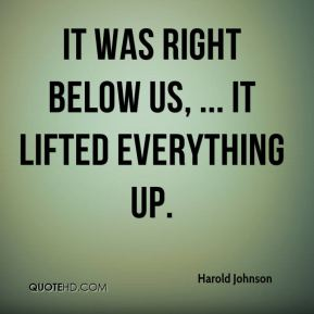 Harold Johnson - It was right below us, ... It lifted everything up.