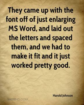 Harold Johnson - They came up with the font off of just enlarging MS Word, and laid out the letters and spaced them, and we had to make it fit and it just worked pretty good.
