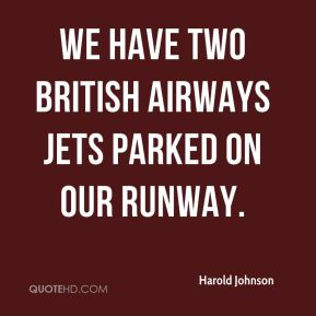 Harold Johnson - We have two British Airways jets parked on our runway.
