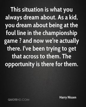 Harry Nissen - This situation is what you always dream about. As a kid, you dream about being at the foul line in the championship game ? and now we're actually there. I've been trying to get that across to them. The opportunity is there for them.