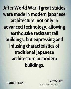 Harry Seidler - After World War II great strides were made in modern Japanese architecture, not only in advanced technology, allowing earthquake resistant tall buildings, but expressing and infusing characteristics of traditional Japanese architecture in modern buildings.
