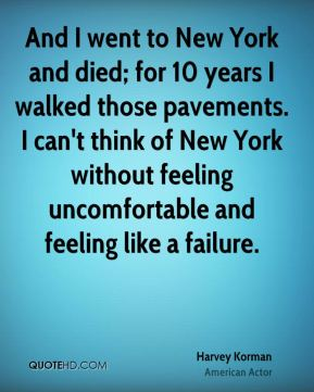 Harvey Korman - And I went to New York and died; for 10 years I walked those pavements. I can't think of New York without feeling uncomfortable and feeling like a failure.