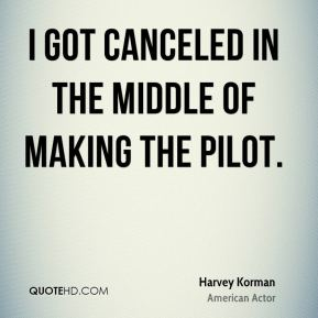 I got canceled in the middle of making the pilot.