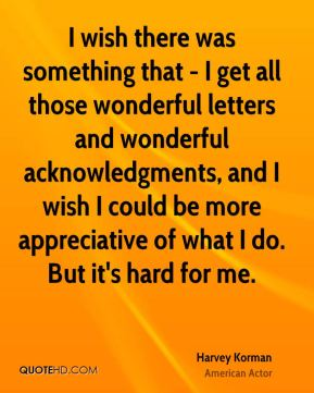 I wish there was something that - I get all those wonderful letters and wonderful acknowledgments, and I wish I could be more appreciative of what I do. But it's hard for me.