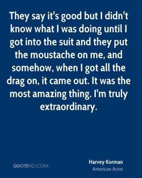 Harvey Korman - They say it's good but I didn't know what I was doing until I got into the suit and they put the moustache on me, and somehow, when I got all the drag on, it came out. It was the most amazing thing. I'm truly extraordinary.