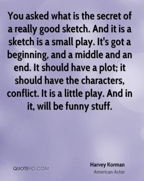 You asked what is the secret of a really good sketch. And it is a sketch is a small play. It's got a beginning, and a middle and an end. It should have a plot; it should have the characters, conflict. It is a little play. And in it, will be funny stuff.