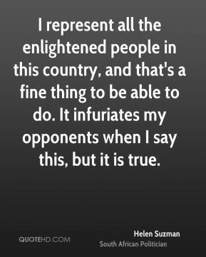 I represent all the enlightened people in this country, and that's a fine thing to be able to do. It infuriates my opponents when I say this, but it is true.