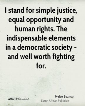 Helen Suzman - I stand for simple justice, equal opportunity and human rights. The indispensable elements in a democratic society - and well worth fighting for.