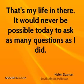 Helen Suzman - That's my life in there. It would never be possible today to ask as many questions as I did.