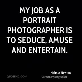 Helmut Newton - My job as a portrait photographer is to seduce, amuse and entertain.
