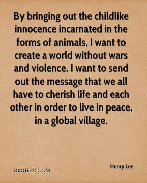 Henry Lee - By bringing out the childlike innocence incarnated in the forms of animals, I want to create a world without wars and violence. I want to send out the message that we all have to cherish life and each other in order to live in peace, in a global village.