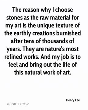 Henry Lee - The reason why I choose stones as the raw material for my art is the unique texture of the earthly creations burnished after tens of thousands of years. They are nature's most refined works. And my job is to feel and bring out the life of this natural work of art.