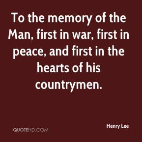 Henry Lee - To the memory of the Man, first in war, first in peace, and first in the hearts of his countrymen.