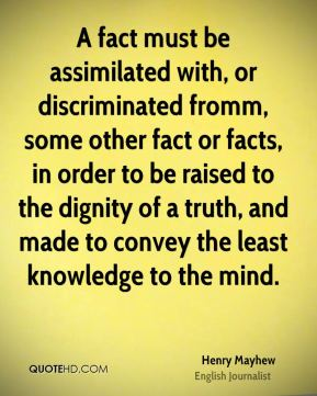 A fact must be assimilated with, or discriminated fromm, some other fact or facts, in order to be raised to the dignity of a truth, and made to convey the least knowledge to the mind.
