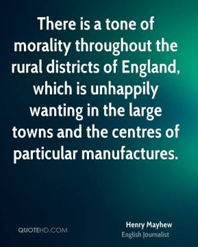 Henry Mayhew - There is a tone of morality throughout the rural districts of England, which is unhappily wanting in the large towns and the centres of particular manufactures.
