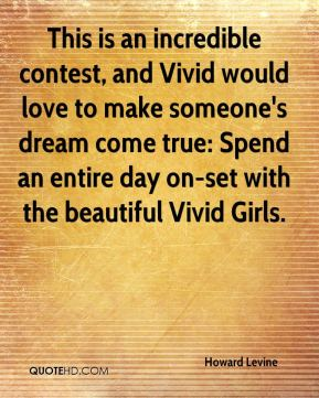 Howard Levine - This is an incredible contest, and Vivid would love to make someone's dream come true: Spend an entire day on-set with the beautiful Vivid Girls.