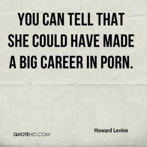 Howard Levine - You can tell that she could have made a big career in porn.