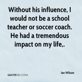 Without his influence, I would not be a school teacher or soccer coach. He had a tremendous impact on my life.