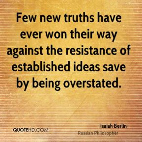 Isaiah Berlin - Few new truths have ever won their way against the resistance of established ideas save by being overstated.