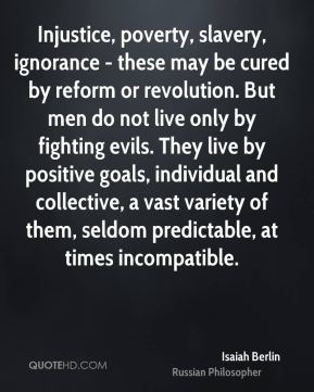 Isaiah Berlin - Injustice, poverty, slavery, ignorance - these may be cured by reform or revolution. But men do not live only by fighting evils. They live by positive goals, individual and collective, a vast variety of them, seldom predictable, at times incompatible.