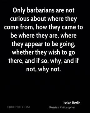 Only barbarians are not curious about where they come from, how they came to be where they are, where they appear to be going, whether they wish to go there, and if so, why, and if not, why not.