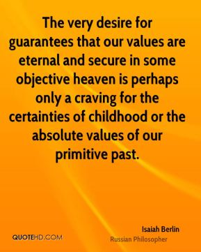 Isaiah Berlin - The very desire for guarantees that our values are eternal and secure in some objective heaven is perhaps only a craving for the certainties of childhood or the absolute values of our primitive past.